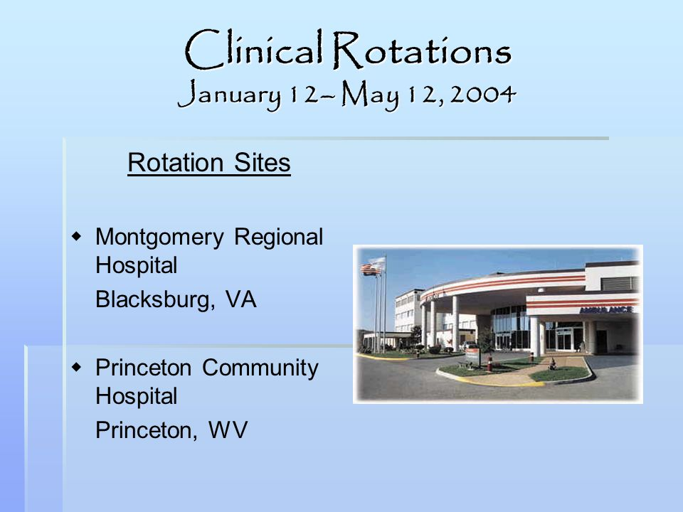 Clinical Rotations January 12– May 12, 2004 Rotation Sites Montgomery Regional Hospital Blacksburg, VA Princeton Community Hospital Princeton, WV
