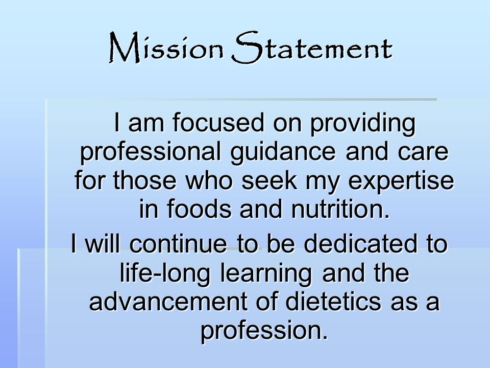 Mission Statement I am focused on providing professional guidance and care for those who seek my expertise in foods and nutrition. I will continue to