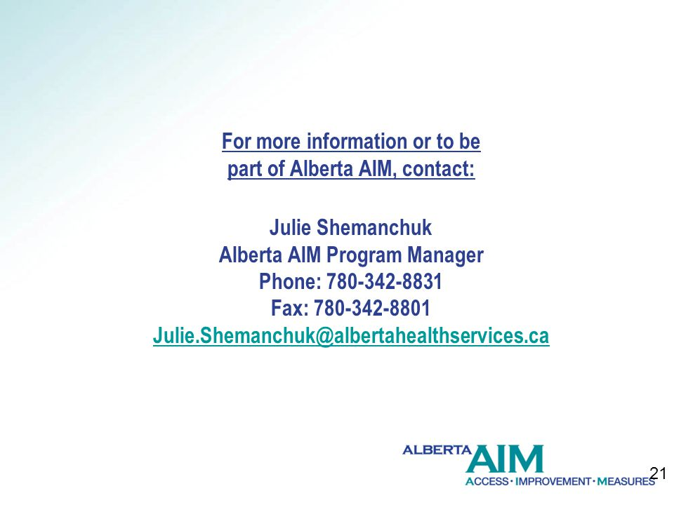 For more information or to be part of Alberta AIM, contact: Julie Shemanchuk Alberta AIM Program Manager Phone: 780-342-8831 Fax: 780-342-8801 Julie.Shemanchuk@albertahealthservices.ca 21