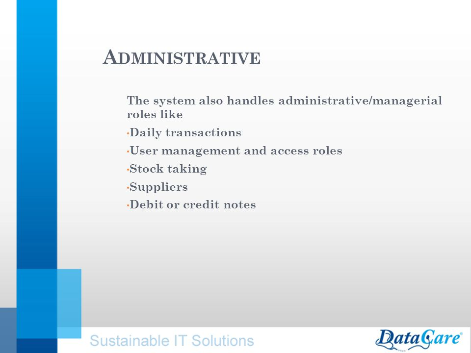 A DMINISTRATIVE The system also handles administrative/managerial roles like Daily transactions User management and access roles Stock taking Suppliers Debit or credit notes