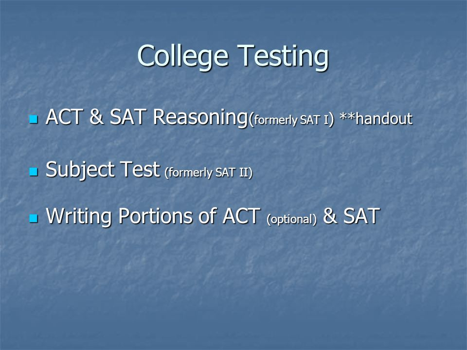 College Testing ACT & SAT Reasoning ( formerly SAT I ) **handout ACT & SAT Reasoning ( formerly SAT I ) **handout Subject Test (formerly SAT II) Subject Test (formerly SAT II) Writing Portions of ACT (optional) & SAT Writing Portions of ACT (optional) & SAT