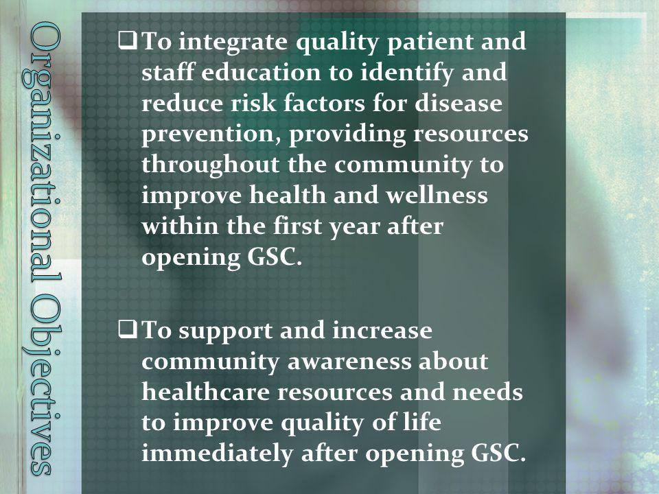 To integrate quality patient and staff education to identify and reduce risk factors for disease prevention, providing resources throughout the community to improve health and wellness within the first year after opening GSC.