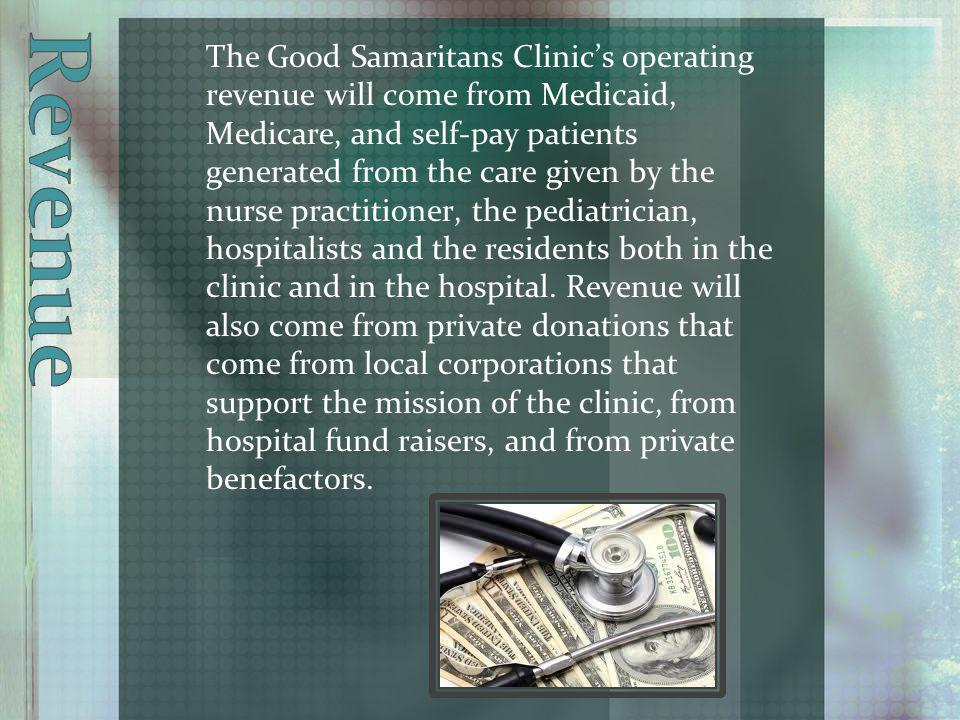 The Good Samaritans Clinics operating revenue will come from Medicaid, Medicare, and self-pay patients generated from the care given by the nurse practitioner, the pediatrician, hospitalists and the residents both in the clinic and in the hospital.
