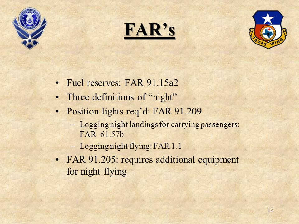 12 FARs Fuel reserves: FAR 91.15a2 Three definitions of night Position lights reqd: FAR 91.209 –Logging night landings for carrying passengers: FAR 61
