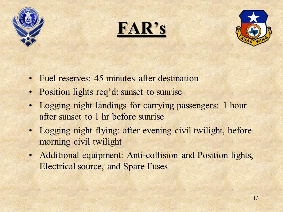 13 FARs Fuel reserves: 45 minutes after destination Position lights reqd: sunset to sunrise Logging night landings for carrying passengers: 1 hour aft