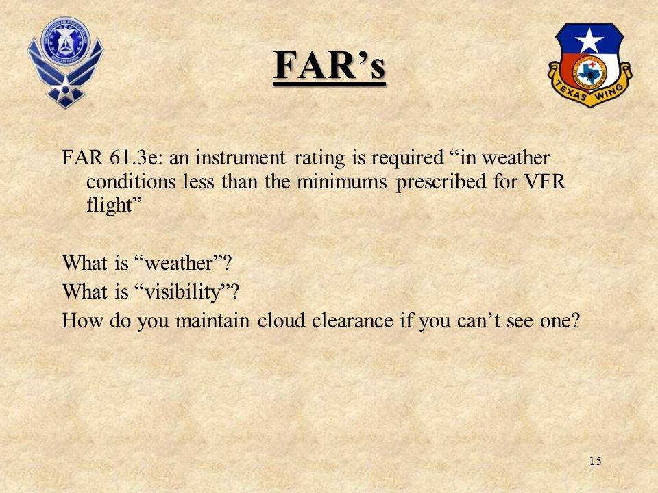 15 FARs FAR 61.3e: an instrument rating is required in weather conditions less than the minimums prescribed for VFR flight What is weather? What is vi