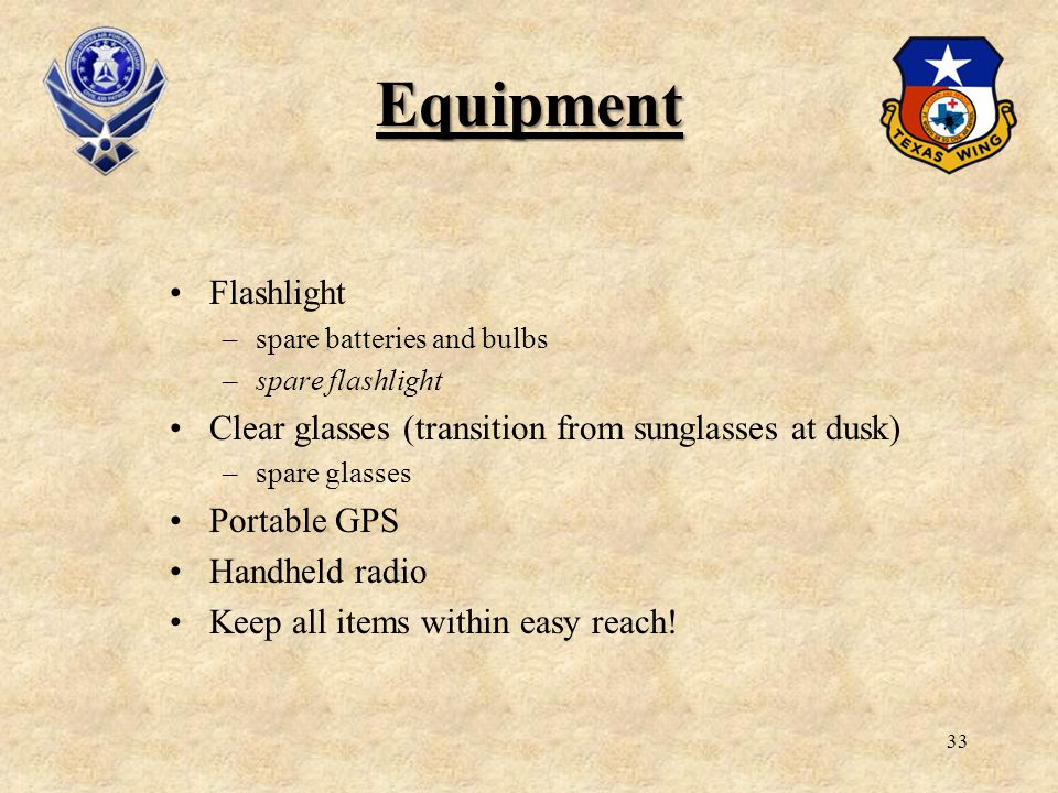 33 Equipment Flashlight –spare batteries and bulbs –spare flashlight Clear glasses (transition from sunglasses at dusk) –spare glasses Portable GPS Ha