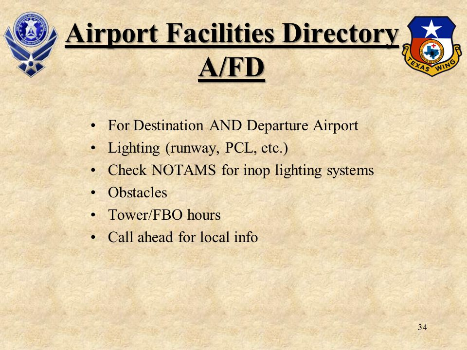 34 Airport Facilities Directory A/FD For Destination AND Departure Airport Lighting (runway, PCL, etc.) Check NOTAMS for inop lighting systems Obstacl