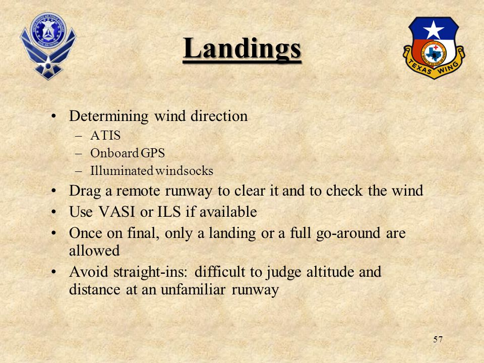 57 Landings Determining wind direction –ATIS –Onboard GPS –Illuminated windsocks Drag a remote runway to clear it and to check the wind Use VASI or IL