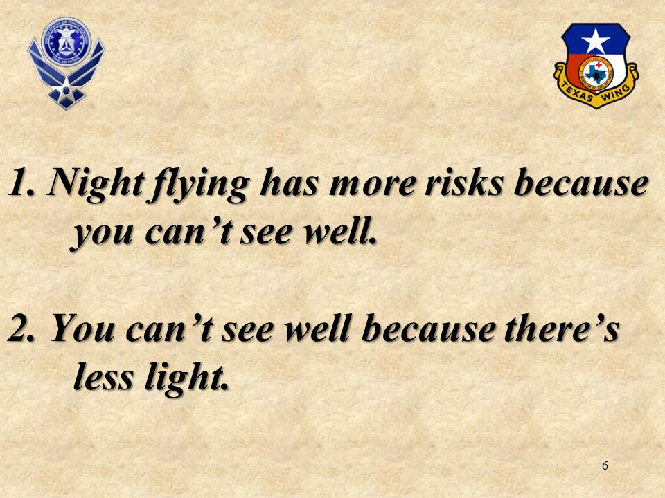 6 1. Night flying has more risks because you cant see well. 2. You cant see well because theres less light.