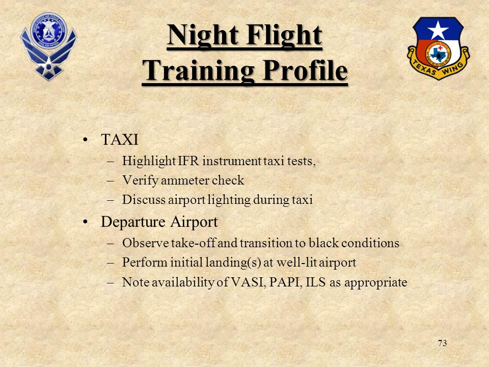 73 Night Flight Training Profile TAXI –Highlight IFR instrument taxi tests, –Verify ammeter check –Discuss airport lighting during taxi Departure Airp