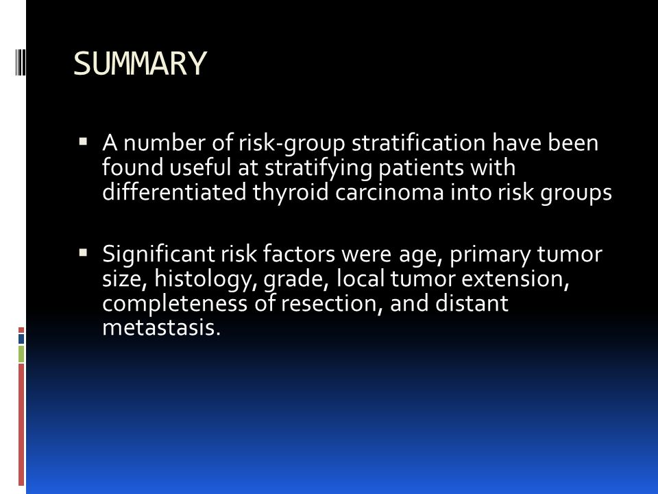 SUMMARY A number of risk-group stratification have been found useful at stratifying patients with differentiated thyroid carcinoma into risk groups Significant risk factors were age, primary tumor size, histology, grade, local tumor extension, completeness of resection, and distant metastasis.