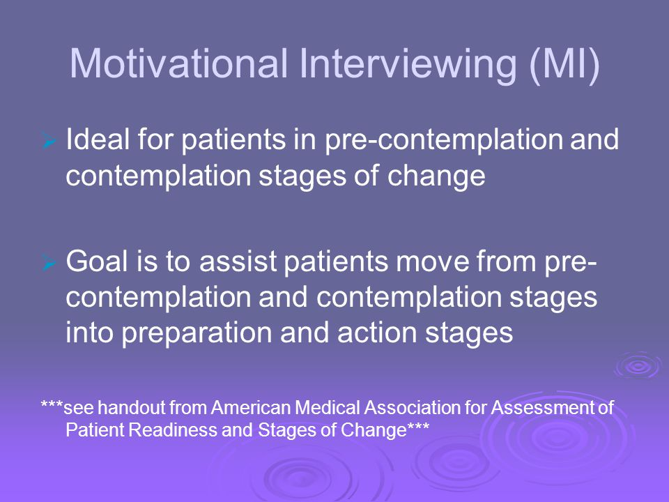 Motivational Interviewing (MI) Ideal for patients in pre-contemplation and contemplation stages of change Goal is to assist patients move from pre- co