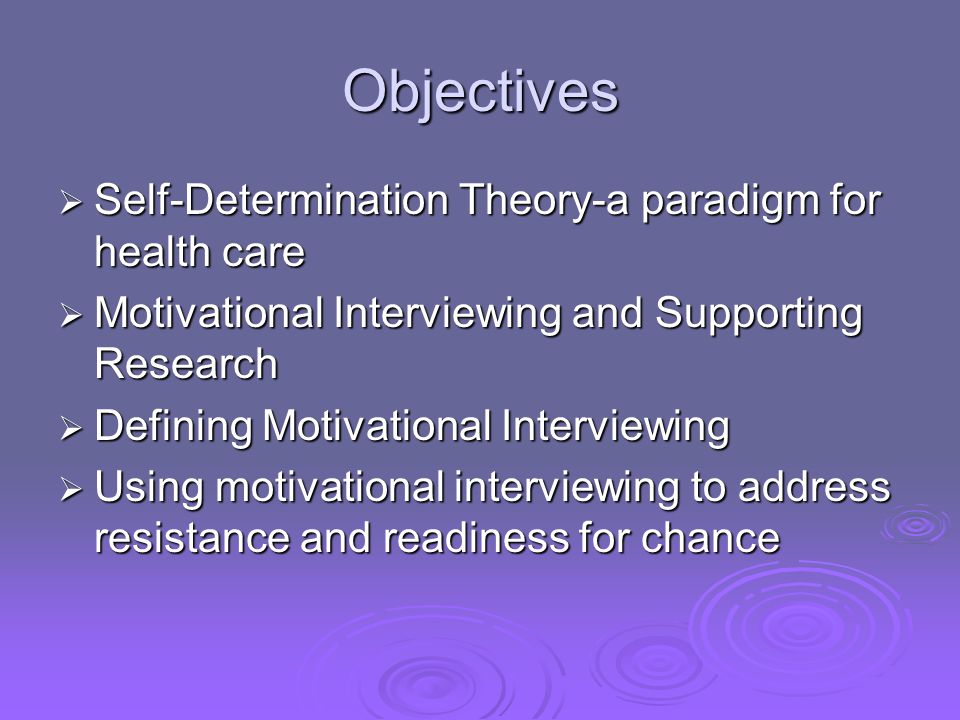 Objectives Self-Determination Theory-a paradigm for health care Self-Determination Theory-a paradigm for health care Motivational Interviewing and Sup