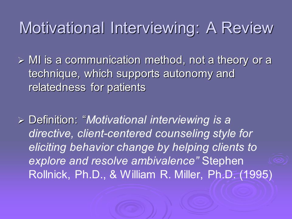 Motivational Interviewing: A Review MI is a communication method, not a theory or a technique, which supports autonomy and relatedness for patients MI