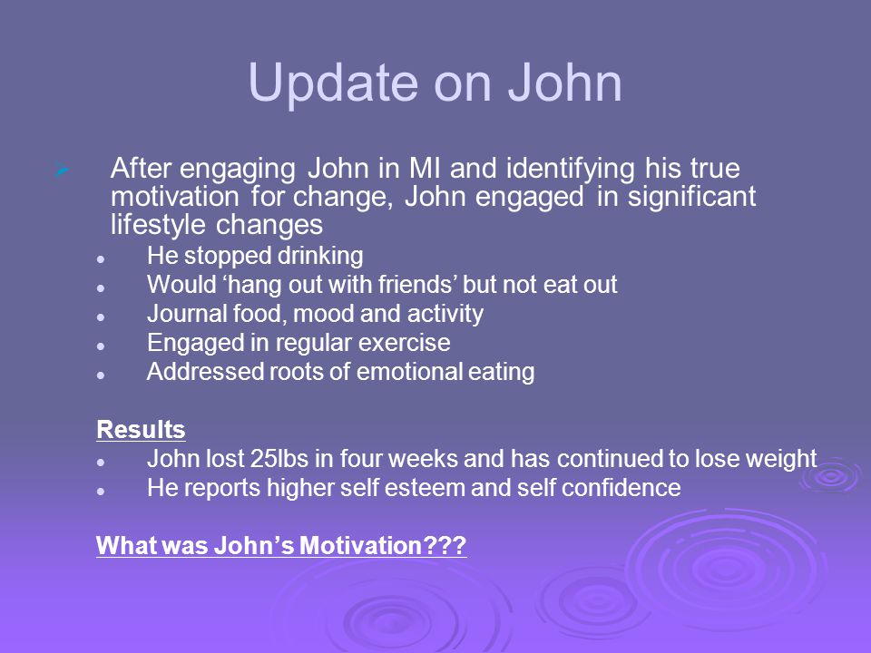 Update on John After engaging John in MI and identifying his true motivation for change, John engaged in significant lifestyle changes He stopped drin