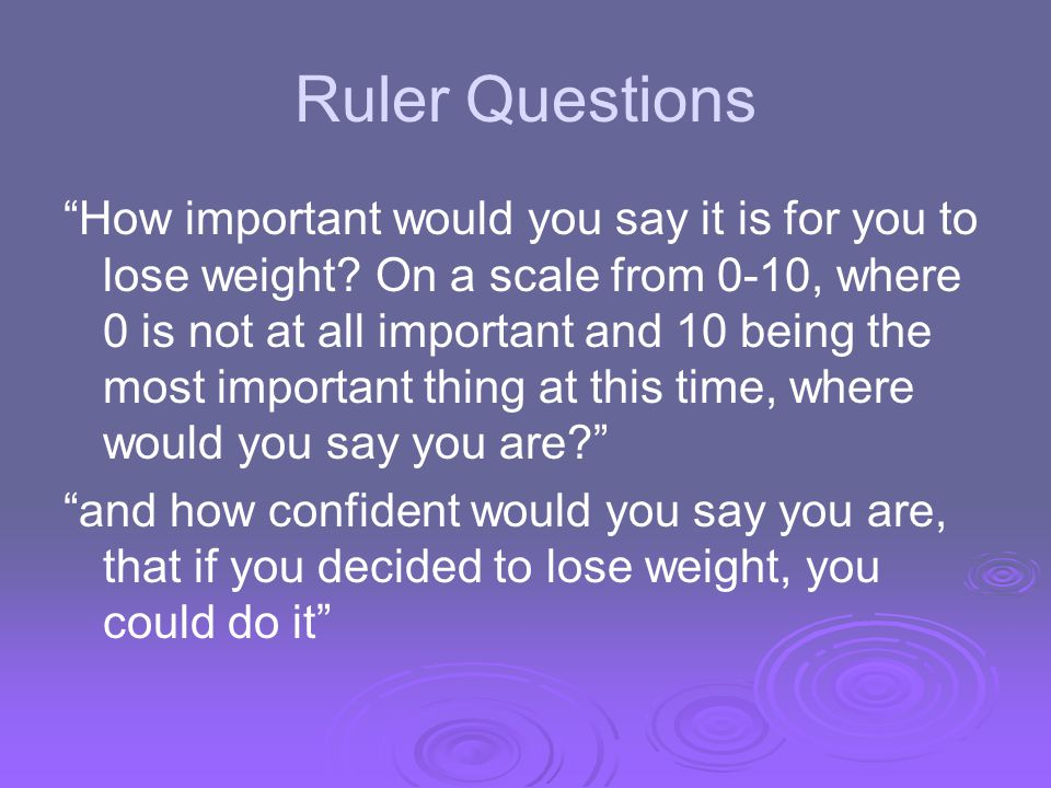 Ruler Questions How important would you say it is for you to lose weight? On a scale from 0-10, where 0 is not at all important and 10 being the most