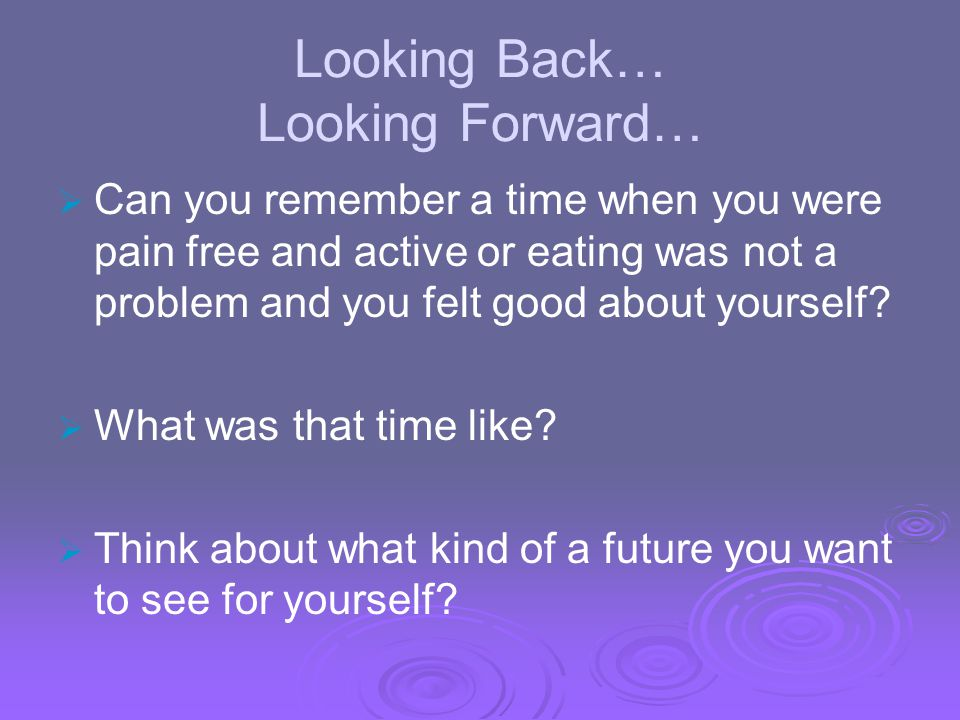 Looking Back… Looking Forward… Can you remember a time when you were pain free and active or eating was not a problem and you felt good about yourself
