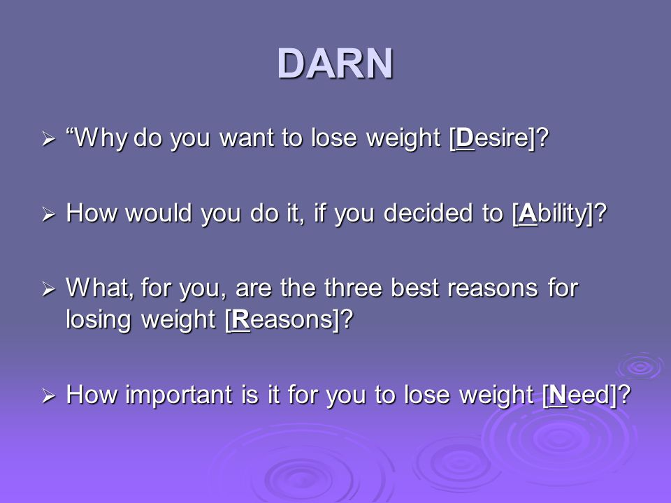 DARN Why do you want to lose weight [Desire]? Why do you want to lose weight [Desire]? How would you do it, if you decided to [Ability]? How would you
