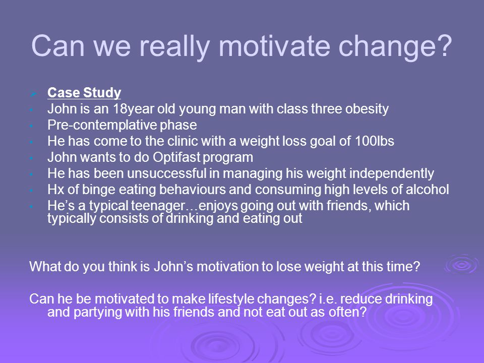 Can we really motivate change? Case Study John is an 18year old young man with class three obesity Pre-contemplative phase He has come to the clinic w