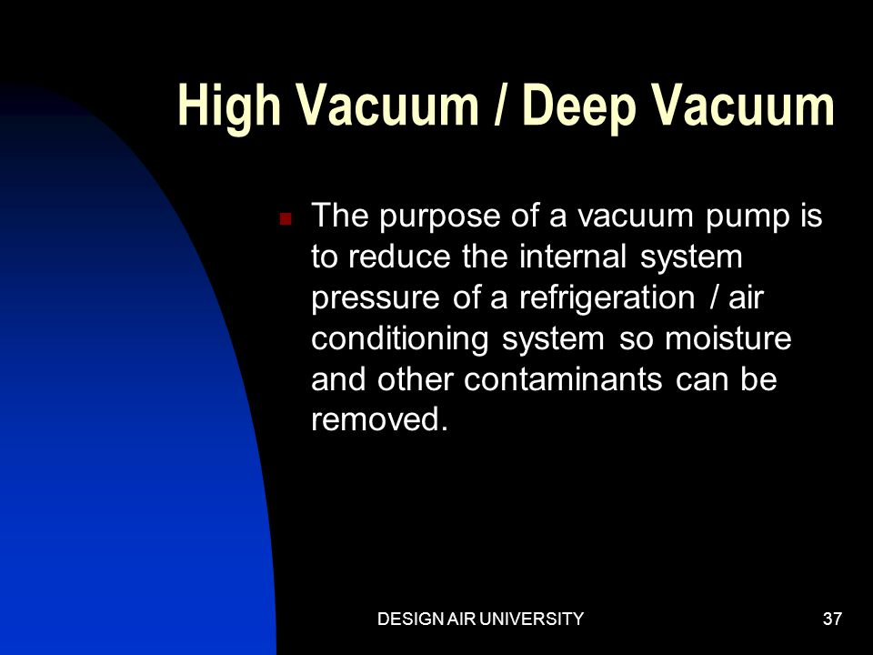 DESIGN AIR UNIVERSITY36 There is only one choice! The first two choices are impractical. Thus, a high vacuum pump is an essential aid to every service