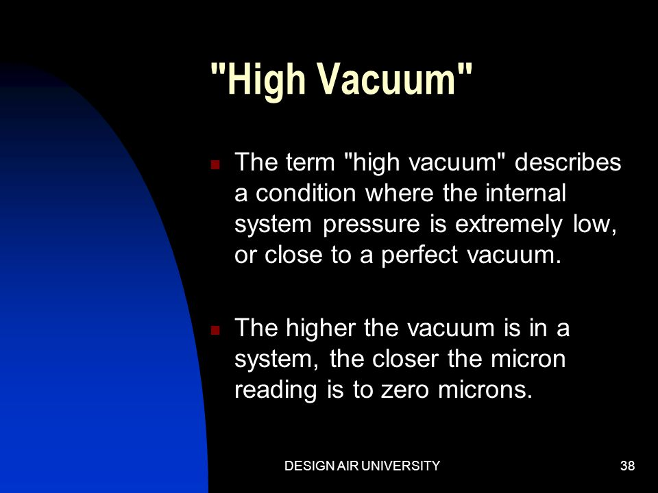 DESIGN AIR UNIVERSITY37 High Vacuum / Deep Vacuum The purpose of a vacuum pump is to reduce the internal system pressure of a refrigeration / air cond