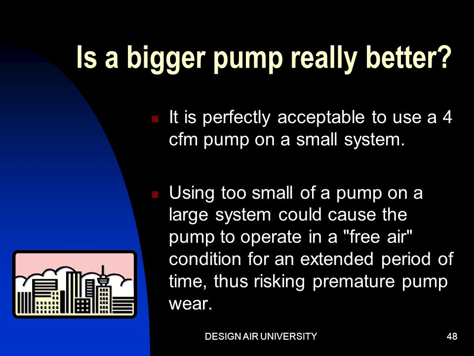 DESIGN AIR UNIVERSITY47 How to make any pump faster: The speed at which the evacuation occurs is controlled by the i.d. and length of the connecting l