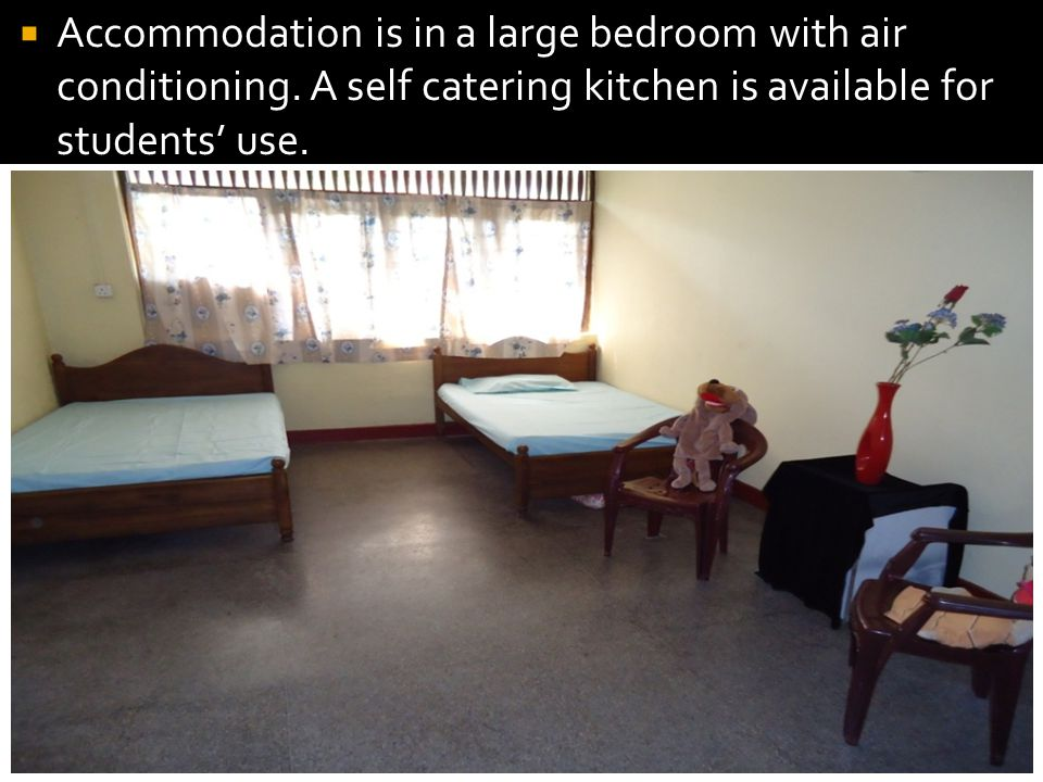 Accommodation is in a large bedroom with air conditioning. A self catering kitchen is available for students use.