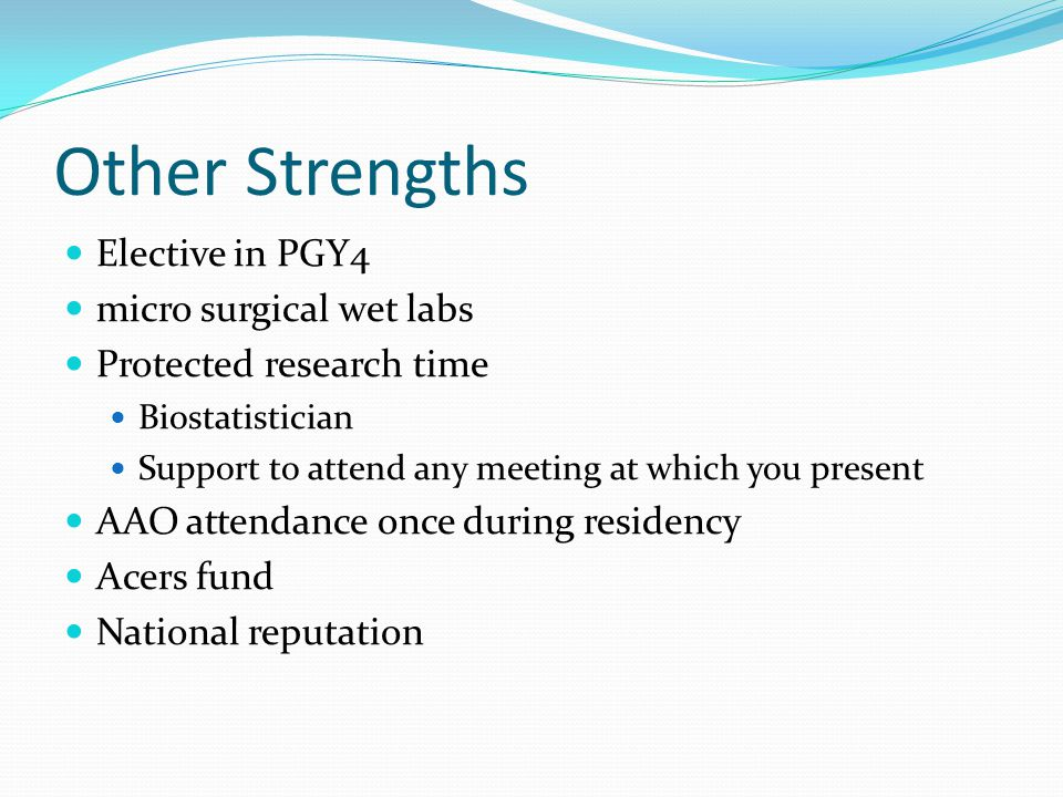 Other Strengths Elective in PGY4 micro surgical wet labs Protected research time Biostatistician Support to attend any meeting at which you present AAO attendance once during residency Acers fund National reputation