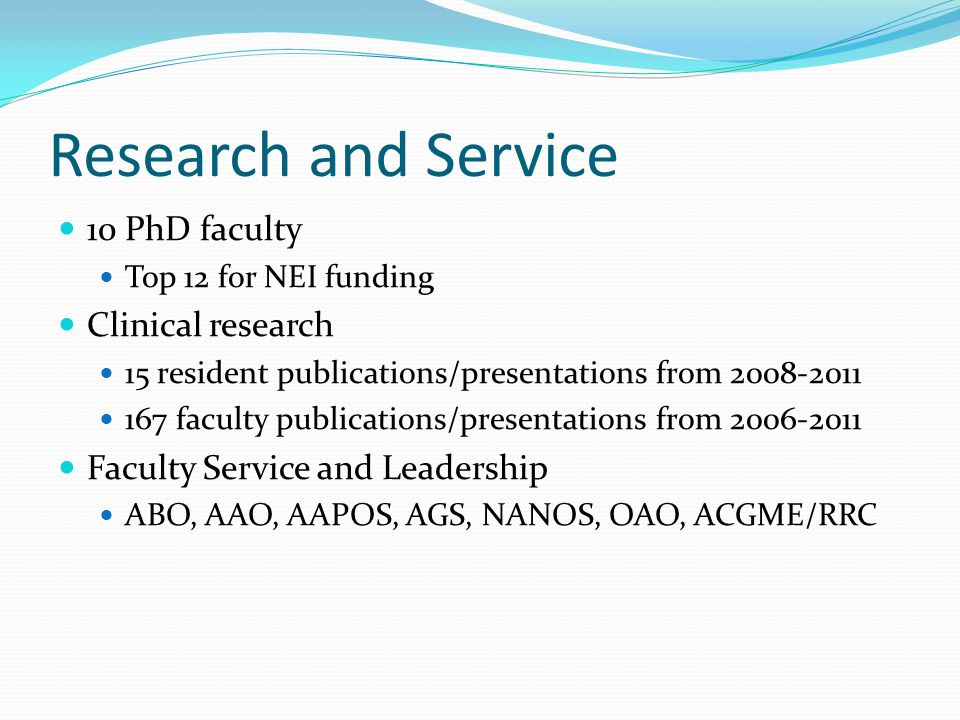 Research and Service 10 PhD faculty Top 12 for NEI funding Clinical research 15 resident publications/presentations from 2008-2011 167 faculty publications/presentations from 2006-2011 Faculty Service and Leadership ABO, AAO, AAPOS, AGS, NANOS, OAO, ACGME/RRC