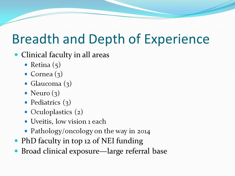 Breadth and Depth of Experience Clinical faculty in all areas Retina (5) Cornea (3) Glaucoma (3) Neuro (3) Pediatrics (3) Oculoplastics (2) Uveitis, low vision 1 each Pathology/oncology on the way in 2014 PhD faculty in top 12 of NEI funding Broad clinical exposurelarge referral base