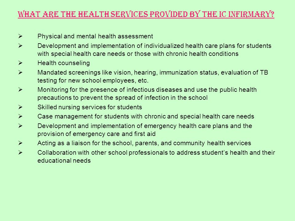 What are the health services provided by the IC Infirmary? Physical and mental health assessment Development and implementation of individualized heal