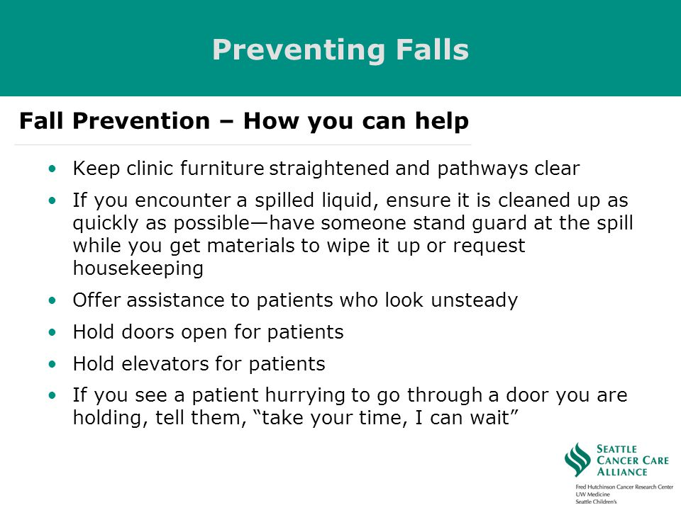 Keep clinic furniture straightened and pathways clear If you encounter a spilled liquid, ensure it is cleaned up as quickly as possiblehave someone st