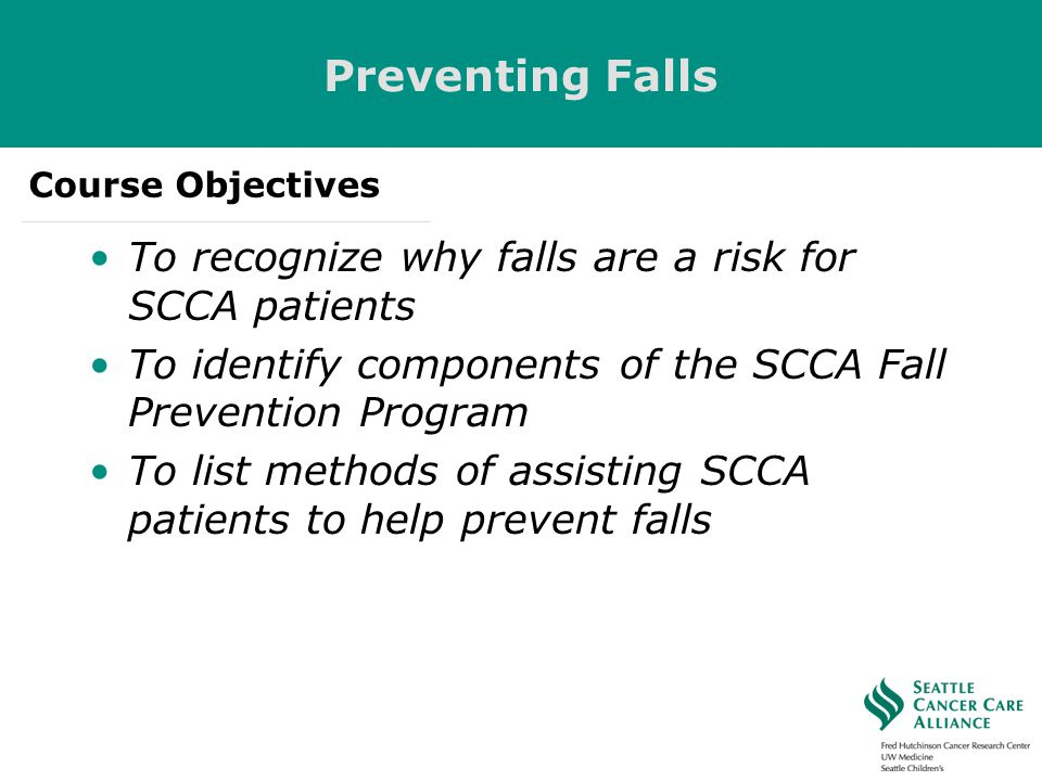 Preventing Falls To recognize why falls are a risk for SCCA patients To identify components of the SCCA Fall Prevention Program To list methods of ass