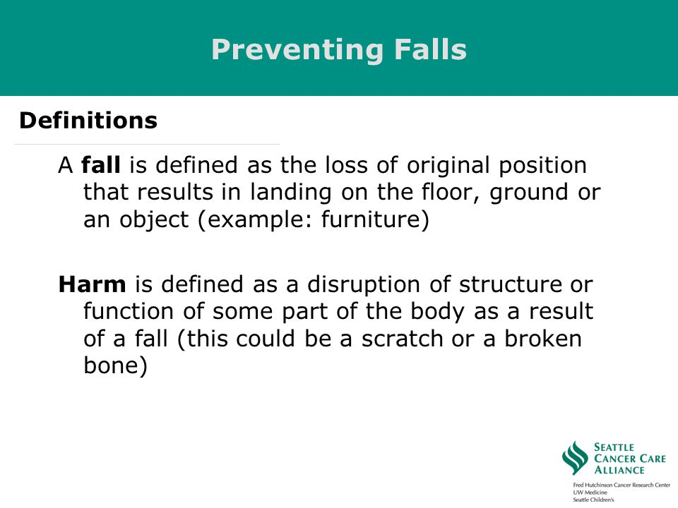 Preventing Falls A fall is defined as the loss of original position that results in landing on the floor, ground or an object (example: furniture) Har