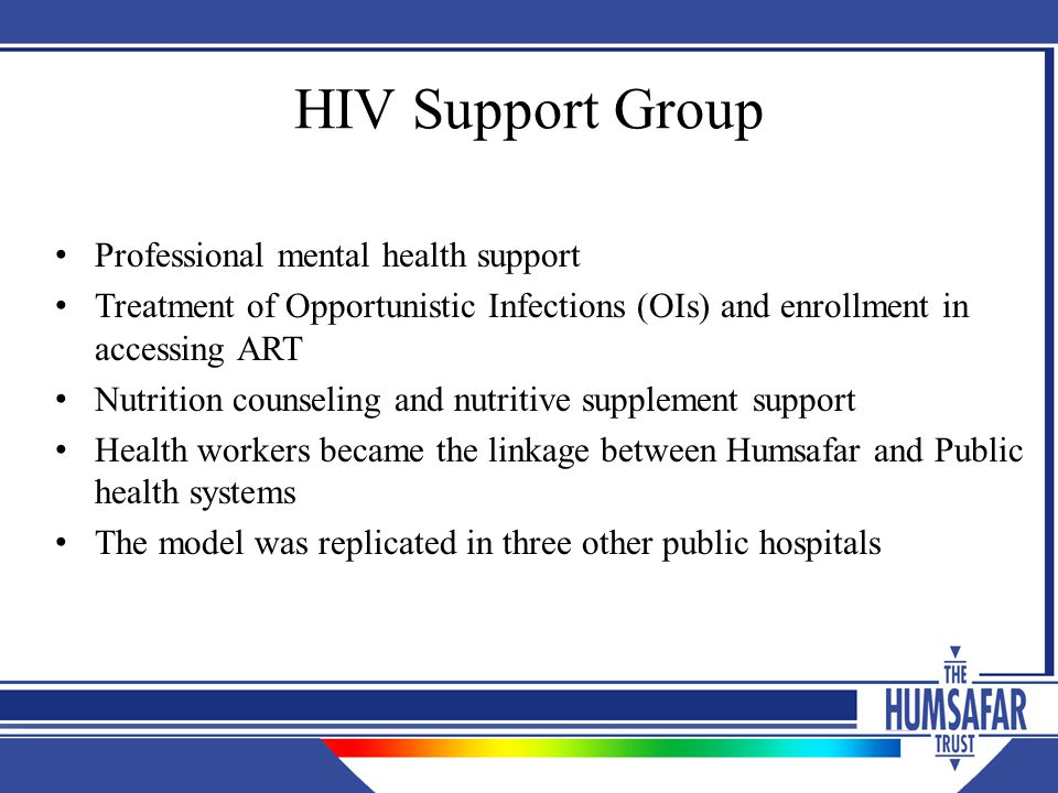 HIV Support Group Professional mental health support Treatment of Opportunistic Infections (OIs) and enrollment in accessing ART Nutrition counseling and nutritive supplement support Health workers became the linkage between Humsafar and Public health systems The model was replicated in three other public hospitals