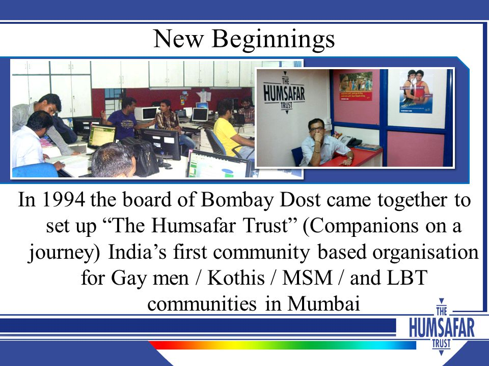 Learning A clear sense of purpose with active involvement of the community and ongoing sensitization and negotiation with public health delivery systems helped create friendly services for MSM and TG in Mumbai despite laws criminalizing same sex behaviour