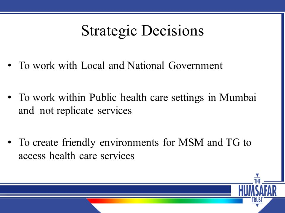 Strategic Decisions To work with Local and National Government To work within Public health care settings in Mumbai and not replicate services To create friendly environments for MSM and TG to access health care services