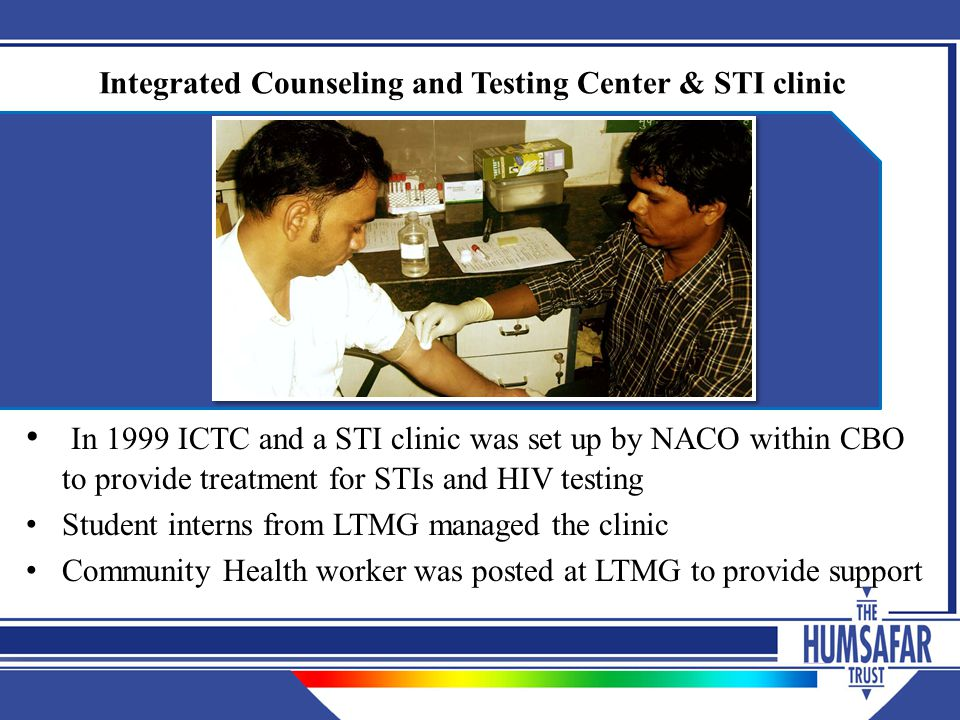 Integrated Counseling and Testing Center & STI clinic In 1999 ICTC and a STI clinic was set up by NACO within CBO to provide treatment for STIs and HIV testing Student interns from LTMG managed the clinic Community Health worker was posted at LTMG to provide support