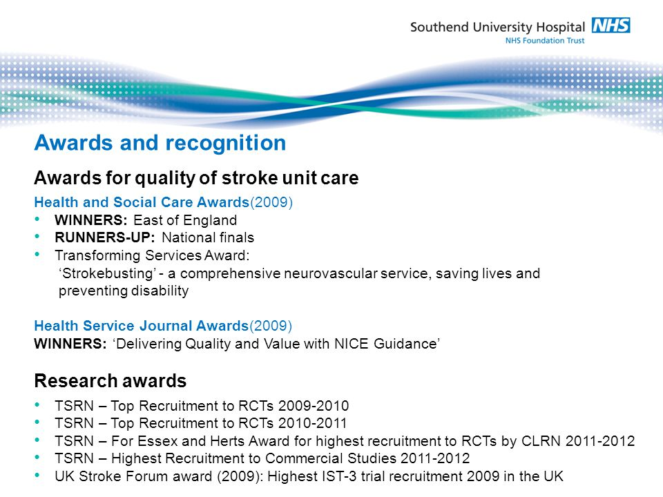 Awards for quality of stroke unit care Health and Social Care Awards(2009) WINNERS: East of England RUNNERS-UP: National finals Transforming Services Award: Strokebusting - a comprehensive neurovascular service, saving lives and preventing disability Health Service Journal Awards(2009) WINNERS: Delivering Quality and Value with NICE Guidance Research awards TSRN – Top Recruitment to RCTs 2009-2010 TSRN – Top Recruitment to RCTs 2010-2011 TSRN – For Essex and Herts Award for highest recruitment to RCTs by CLRN 2011-2012 TSRN – Highest Recruitment to Commercial Studies 2011-2012 UK Stroke Forum award (2009): Highest IST-3 trial recruitment 2009 in the UK Awards and recognition