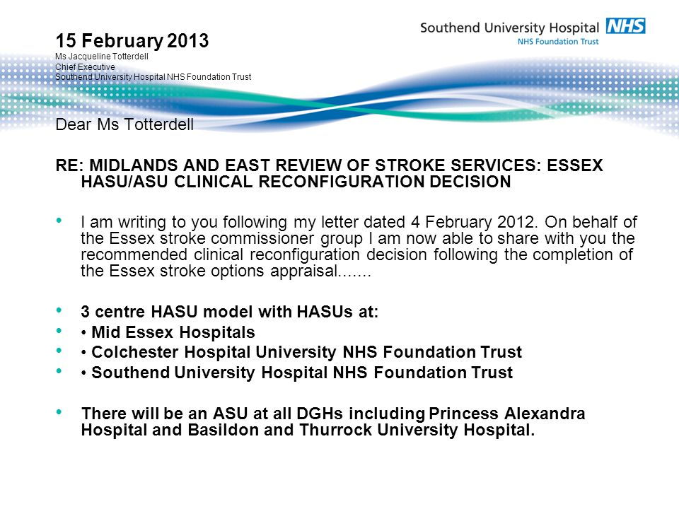 15 February 2013 Ms Jacqueline Totterdell Chief Executive Southend University Hospital NHS Foundation Trust Dear Ms Totterdell RE: MIDLANDS AND EAST REVIEW OF STROKE SERVICES: ESSEX HASU/ASU CLINICAL RECONFIGURATION DECISION I am writing to you following my letter dated 4 February 2012.