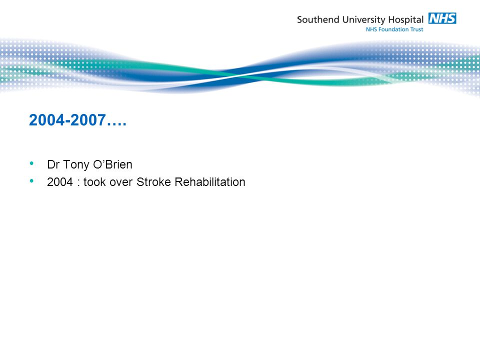 2005 Weekly TIA Clinic 2006 Move to Ground floor 14 bed ASU, Gym, new Consultant: £ 800,000 Strokebusters Charity appeal 2007-2009