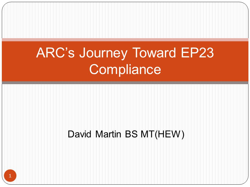 1 ARCs Journey Toward EP23 Compliance David Martin BS MT(HEW)