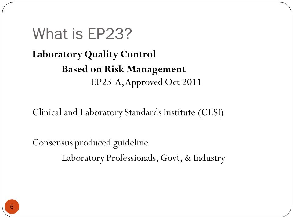 What is EP23? 6 Laboratory Quality Control Based on Risk Management EP23-A; Approved Oct 2011 Clinical and Laboratory Standards Institute (CLSI) Conse