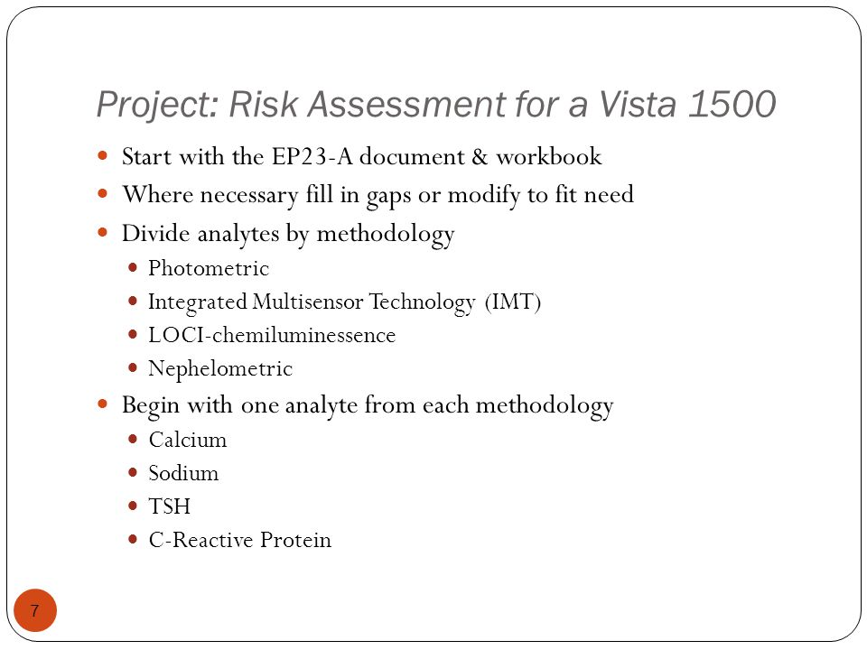 EP23-A: Risk Assessment (Figure 5) 8 7.1 Hazard Identification Create a process map Identify potential failures in each process step Determine mechanisms in place to prevent or detect a failure 7.2 Risk Estimation Assess the likelihood or probability of harm for each failure Assess the severity of harm to a patient from each failure 7.3 Risk Estimation Is the residual risk of harm clinically acceptable 7.5 The Laboratorys QCP Compile set of QC process into QCP Review QCP for conformance to regulatory and accreditation requirements Document and implement the set of control processes as the laboratorys QCP No Yes 7.4 Risk Control Determine what control processes are needed to lower the risk to an acceptable level