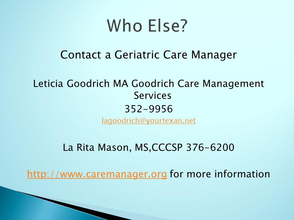 Contact a Geriatric Care Manager Leticia Goodrich MA Goodrich Care Management Services 352-9956 lagoodrich@yourtexan.net La Rita Mason, MS,CCCSP 376-6200 http://www.caremanager.orghttp://www.caremanager.org for more information