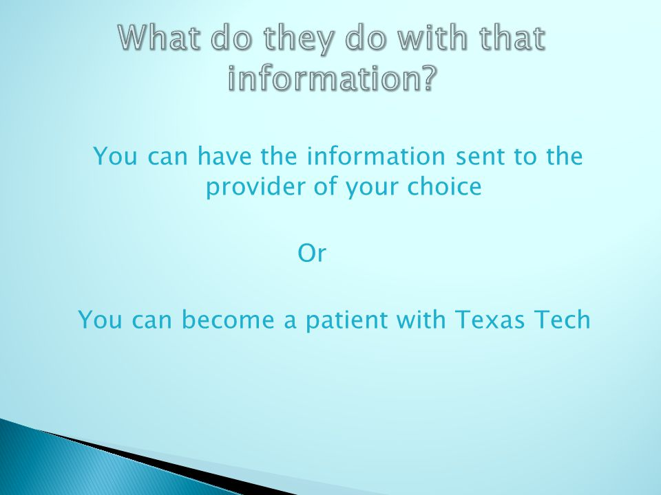 You can have the information sent to the provider of your choice Or You can become a patient with Texas Tech