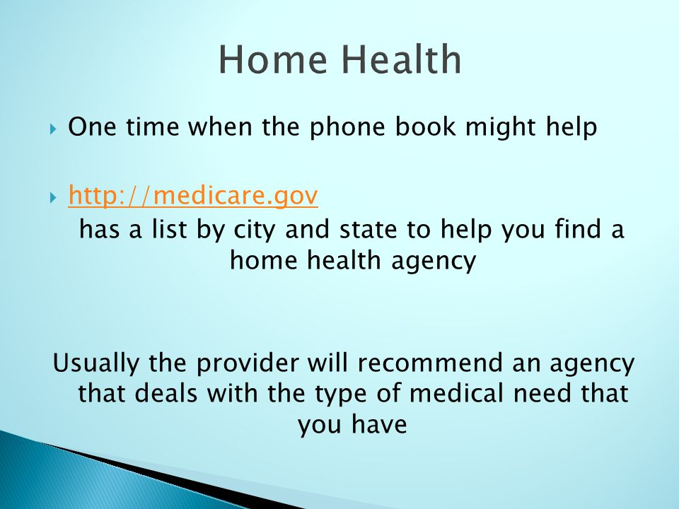 One time when the phone book might help   has a list by city and state to help you find a home health agency Usually the provider will recommend an agency that deals with the type of medical need that you have