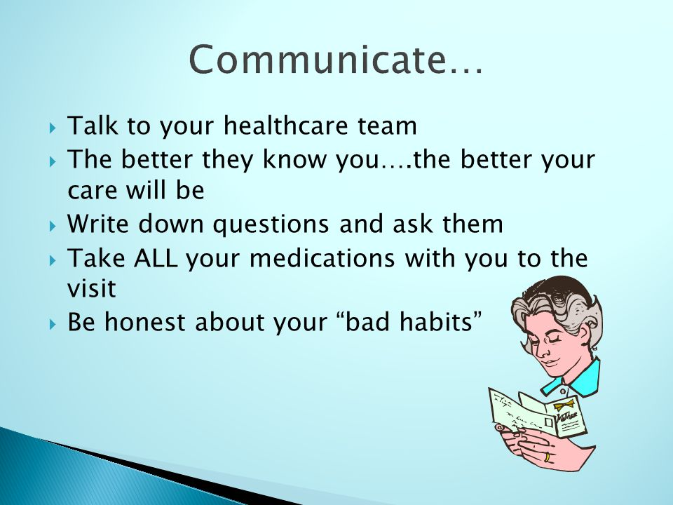 Talk to your healthcare team The better they know you….the better your care will be Write down questions and ask them Take ALL your medications with you to the visit Be honest about your bad habits