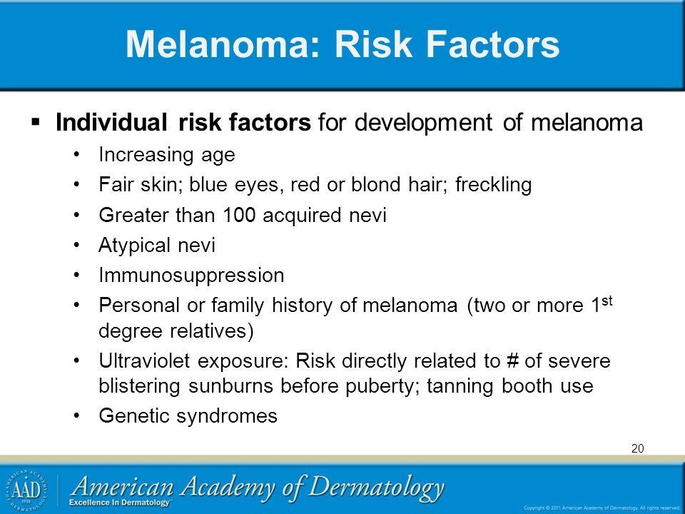 Melanoma: Risk Factors Individual risk factors for development of melanoma Increasing age Fair skin; blue eyes, red or blond hair; freckling Greater t